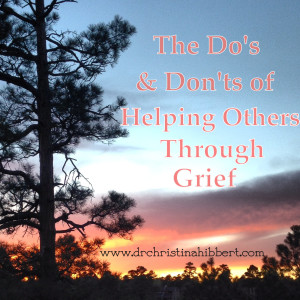 The Do's & Don'ts of Helping Others Through Grief, www.drchristinahibbert.com