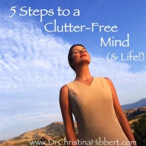 5 Steps to a Clutter-Free Mind (& Life!); www.DrChristinaHibbert.com