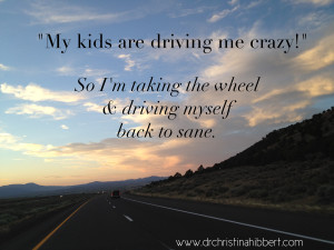 """My Kids Are Driving Me Crazy!"" 10 Ways to Drive Us Back to Sane www.DrChristinaHibbert.com"