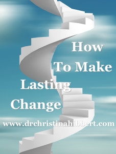 How to Make Lasting Change: 5 Lessons from the Transtheoretical Model of Change that will Change Your Life! www.DrChristinaHibbert.com