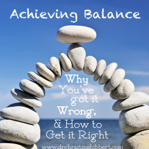 """Achieving Balance: Why You've Got it Wrong & How You Can Get it Right"" via www.drchristinahibbert.com"