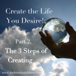 Create the Life You Desire!: Part 2, The 3 Steps of Creating