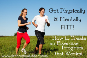 Get Physically & Mentally FITT! How to Create an Exercise Program that Works! via www.drchristinahibbert.com