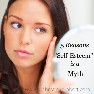 5 Reasons Self-Esteem is a Myth, www.drchristinahibbert.com