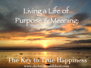 Living a Life Of Purpose & Meaning-The Key to True Happiness, www.drchristinahibbert.com