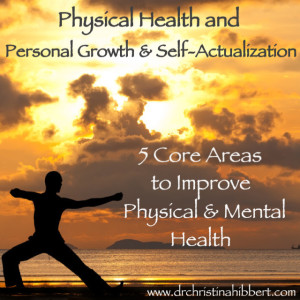Physical Health and Personal Growth & Self-Actualization- 5 Core Ways to Improve Physical & Mental Health, www.drchristinahibbert.com