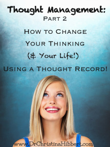 Thought Management, Part 2: How to Change Your Thinking (& Your Life) Using a Thought Record, www.drchristinahibbert.com