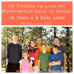 PSI Blog Hop 2013–16 Things I'd Like My Postpartum Self To Know, 16 Years & 6 Kids Later