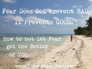 Fear Does Not Prevent BAD; It Prevents GOOD. How to not let Fear get the Better of YOU, via www.drchristinahibbert.com