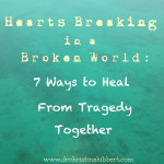 Hearts Breaking in a Broken World: 7 Ways to Heal from Tragedy Together