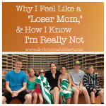 Why I Feel Like a Loser Mom, & How I Know I'm Really Not