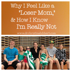 Why I Feel Like a Loser Mom & How I Know I'm Really Not; www.drchristinahibbert.com