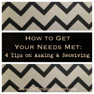 How to Get Your Needs Met-4 Tips on Asking & Receiving, www.DrChristinaHibbert.com