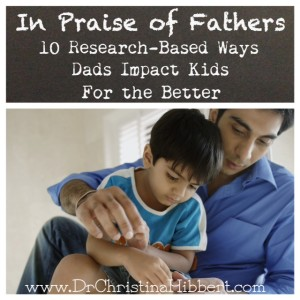 In Praise of Fathers-10 Research-Based Ways Dads Impact Kids for the Better; www.DrChristinaHibbert.com