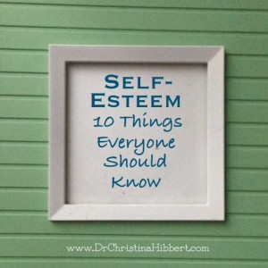 Self-Esteem & Self-worth: 10 Things Everyone Should Know; www.DrChristinaHibbert.com