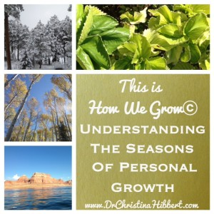 """""""This is How We Grow"""": Understanding the Seasons of Personal Growth; www.DrChristinaHibbert.com"""