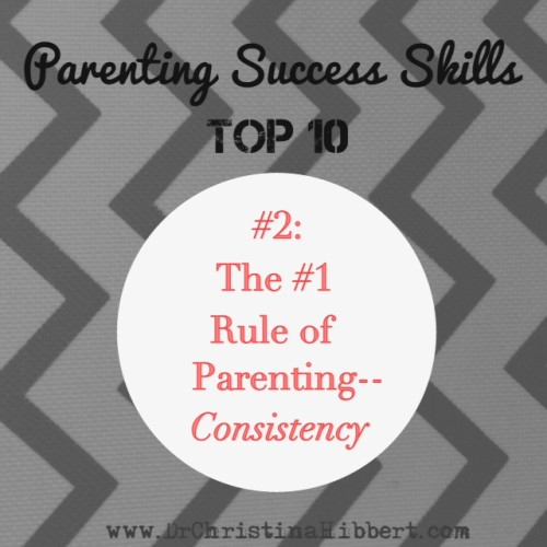 Parenting Success Skills Top 10-#2, The #1 Rule of Parenting--Consistency; www.DrChristinaHibbert.com