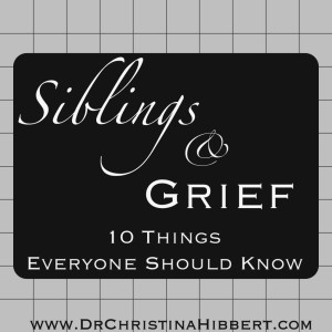 Siblings & Grief-10 Things Everyone Should Know; www.DrChristinaHibbert.com