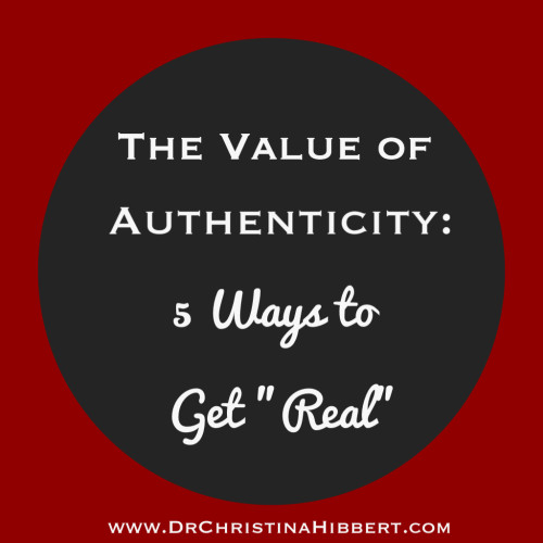 "The Value of Authenticity: 5 Ways to Get ""Real""; www.DrChristinaHibbert.com"