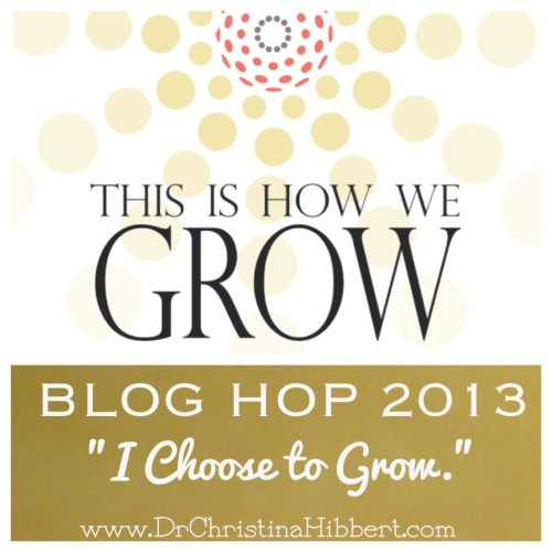 """This Is How We Grow"" Blog Hop 2013--10 Ways I Choose to Grow Each Day;  www.DrChristinaHibbert  Join the hop today!"