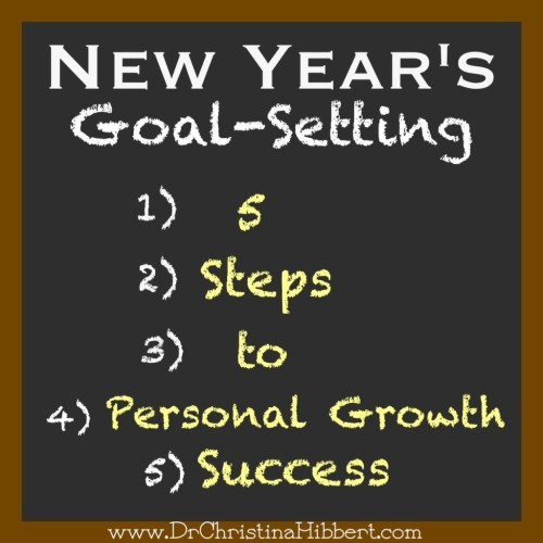 New Year's Goal-Setting: 5 Steps to Personal Growth Success; www.DrChristinaHibbert.com