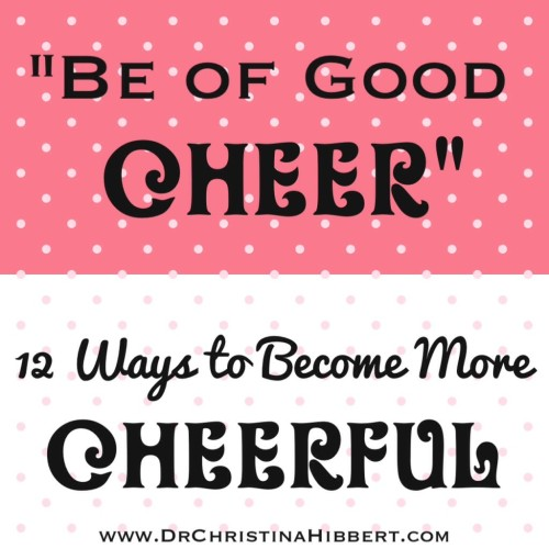 """Be of Good Cheer"": 12 Ways to Become More Cheerful; www.DrChristinaHibbert.com"