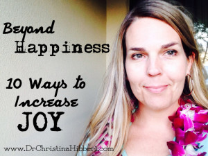 Beyond Happiness-10 Ways to Increase Joy; www.DrChristinaHibbert.com