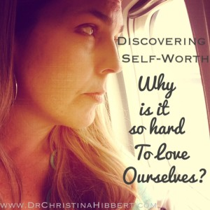 Discovering Self-Worth- Why is it so hard to love ourselves? www.DrChristinaHibbert.com