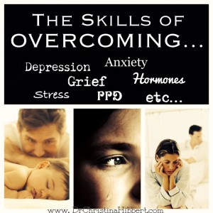 The Skills of Overcoming…Depression, Grief, PPD, Hormones, etc., etc., ; www.DrChristinaHibbert.com