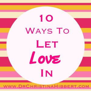 10 Ways to Let #Love In; www.DrChristinaHibbert.com  #ValentinesDay