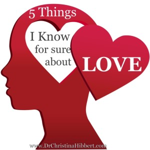5 Things I Know For Sure About LOVE; www.DrChristinaHibbert.com