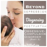 Beyond Depression: Diagnosing Postpartum OCD–Part 2 (& video)