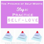 """The Pyramid of Self-Worth"": Step 3--Practice Self-Love (& video); www.DrChristinaHibbert.com"