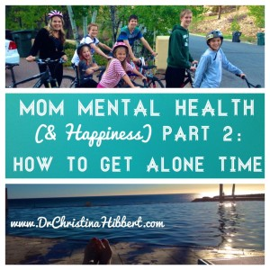 Mom Mental Health (part 2) -HOW to Get Alone Time (25+ Strategies!); www.DrChristinaHibbert.com