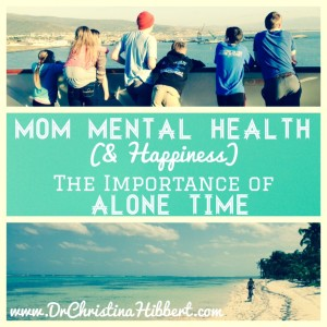 Mom Mental Health (& Happiness): The Importance of Alone Time; www.DrChristinaHibbert.com  #motherhood #postpartum