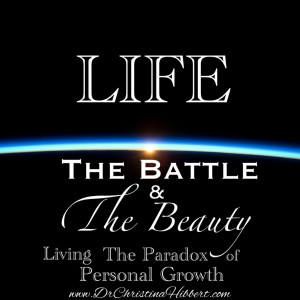 Life: The Battle and the Beauty (Living the Paradox of Personal Growth) www.DrChristinaHibbert.com