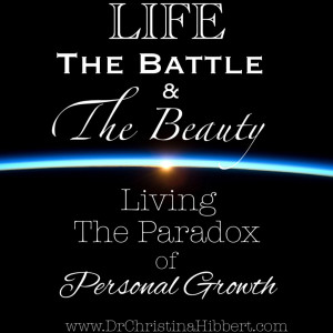 Life: The Battle & The Beauty (Living the Paradox of Personal Growth) www.DrChristinaHibbert.com