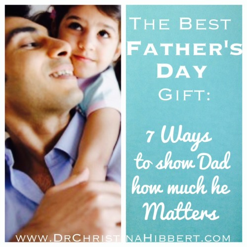 The Best Father's Day Gift: 7 Ways to show Dad how much he Matters; www.DrChristinaHibbert.com