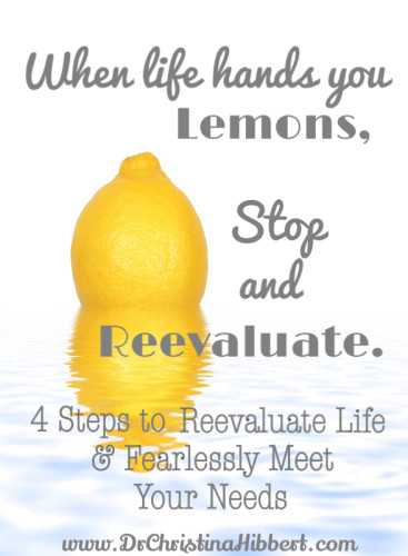 When Life Hands You Lemons...Stop & Reevaluate: 4 Steps to Reevaluate Life & Fearlessly Meet Your Needs; www.DrChristinaHibbert.com #TIHWG #personalgrowth #MH