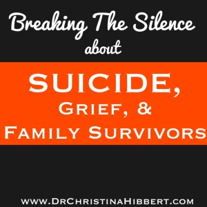 Breaking the Silence about Suicide, Grief, & Family Survivors; www.DrChristinaHibbert.com