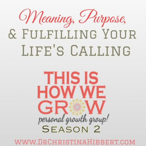 Meaning, Purpose & Fulfilling Your Life's Calling: #ThisIsHowWeGrow Personal Growth Group, Season 2; www.DrChristinaHibbert.com #mentalhealth