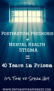 Postpartum Psychosis + Mental Health Stigma= 40 Years in Prison; It's time to speak up! www.DrChristinaHibbert.com #ppd #MH #stigma