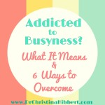 Addicted to Busyness? What it is, & 6 Steps to Overcome; www.DrChristinaHibbert.com