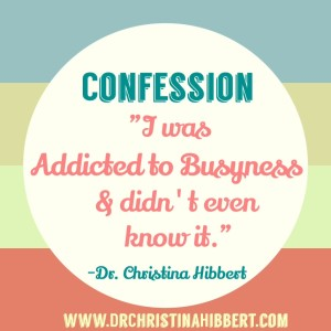 """Confession: """"I was addicted to busyness & didn't even know it."""" www.DrChristinaHibbert.com #blog"""