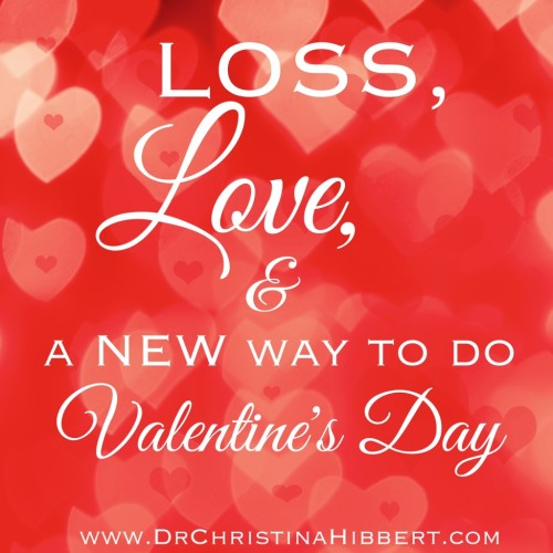 Loss, Love, & a NEW Way to do #ValentinesDay: 10 Ways to GROW in #Love; www.DrChristinaHibbert.com