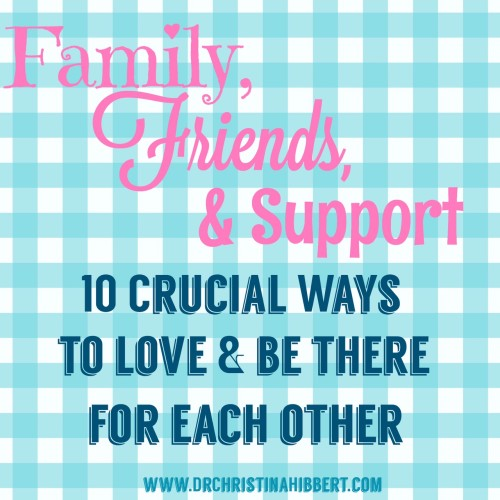 Friends, Family, & support- 10 Ways to Be there for Each other; www.DrChristina Hibbert.com