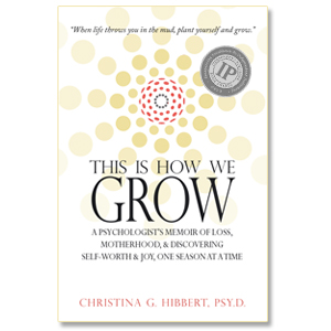 """This is How We Grow""--IPPY award-winning memoir by Dr. Christina Hibbert #motherhood #loss #selfworth #personalgrowth"