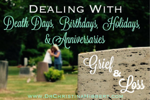 Grief & Loss-Dealing with Death Days, Birthdays, Holidays & Anniversaries; www.DrChristinaHibbert.com