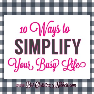 10 Ways to SIMPLIFY Your Busy Life; www.DrChristinaHibbert.com