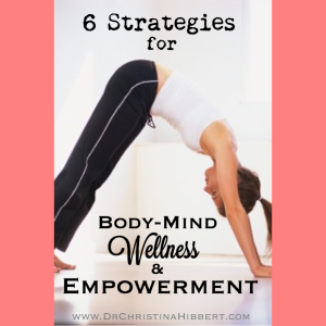 6 Strategies for Body-Mind Wellness & Empowerment www.DrChristinaHibbert.com #mentalhealth #health #mind #body